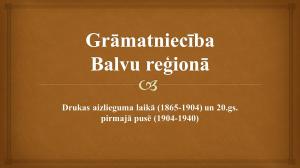Grāmatniecība Balvu reģionā drukas aizlieguma laikā un 20.gs. pirmajā pusē
